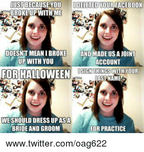 Halloween, Memes, and Twitter: JUST BECAUSE YOU  DELETED YOURIFACEBOOK  BROKE UP WITH ME  DOESNT MEANIBROKE  AND MADE US A JOINT  UP WITH YOU  ACCOUNT  OSIGN THINGS WITH YOUR  FOR HALLOWEEN  LAST NAME  WE SHOULD DRESS UP ASA  BRIDE AND GROOM  FOR PRACTICE www.twitter.com/oag622