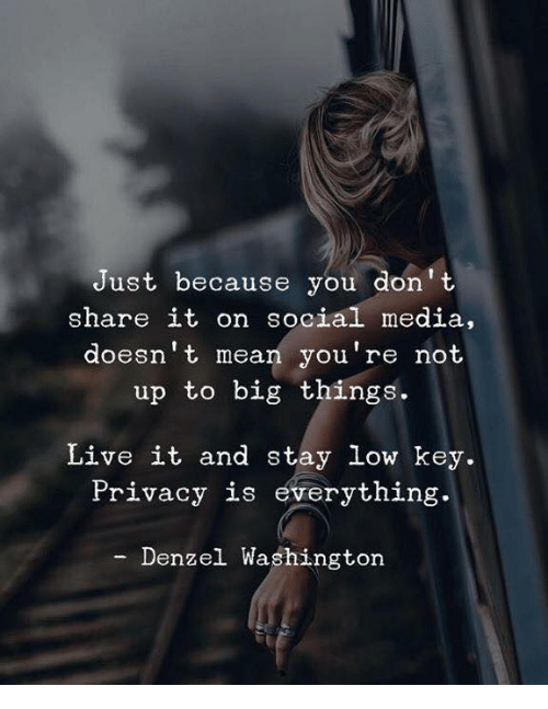 Denzel Washington, Low Key, and Social Media: Just because you don' t  share it on social media,  doesn't mean you're not  up to big things.  Live it and stay low key.  Privacy is everything.  Denzel Washington