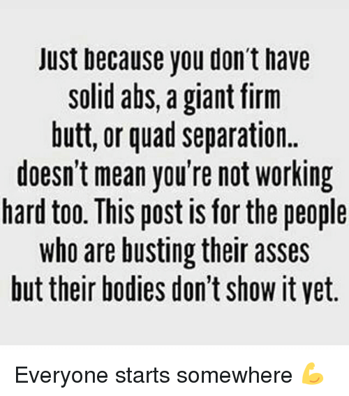 Bodies , Butt, and Memes: Just because you don't have  solid abs, a giant firm  butt, or quad separation.  doesn't mean you're not Working  hard too. This post IS for the people  who are busting their asses  but their bodies don't ShoW it Vet. Everyone starts somewhere 💪