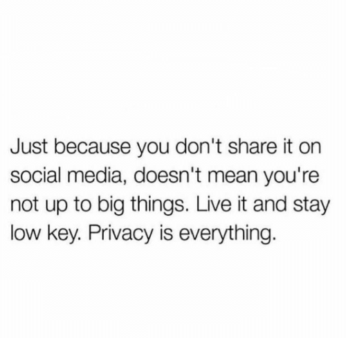 Low key: Just because you don't share it on  social media, doesn't mean you're  not up to big things. Live it and stay  low key. Privacy is everything.