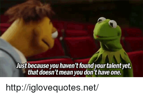 Http, Net, and One: Just because you haven't found your talent yet,  that doesn'tmean you don't have one. http://iglovequotes.net/