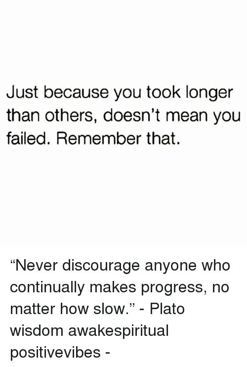 """discourage: Just because you took longer  than others, doesn't mean you  failed. Remember that. """"Never discourage anyone who continually makes progress, no matter how slow."""" - Plato wisdom awakespiritual positivevibes -"""