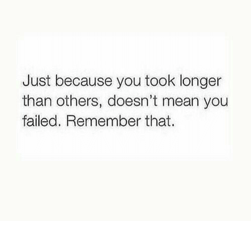 Mean, Remember, and You: Just because you took longer  than others, doesn't mean you  failed. Remember that.