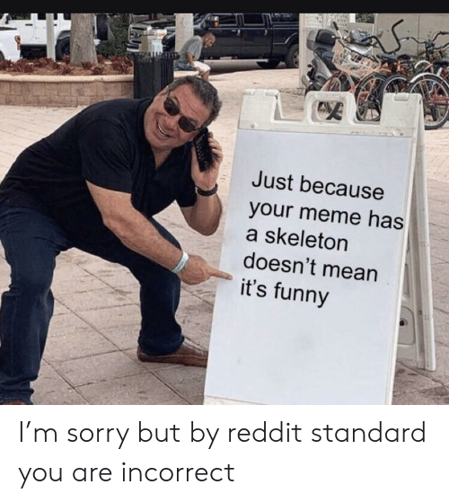 Standard: Just because  your meme has  a skeleton  doesn't mean  it's funny I'm sorry but by reddit standard you are incorrect
