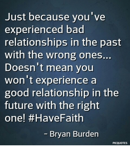 Bad, Future, and Memes: Just because you've  experienced bad  relationships in the past  with the wrong ones..  Doesn't mean you  won't experience a  good relationship in the  future with the right  one! #HaveFaith  Bryan Burden  PICQUOTES