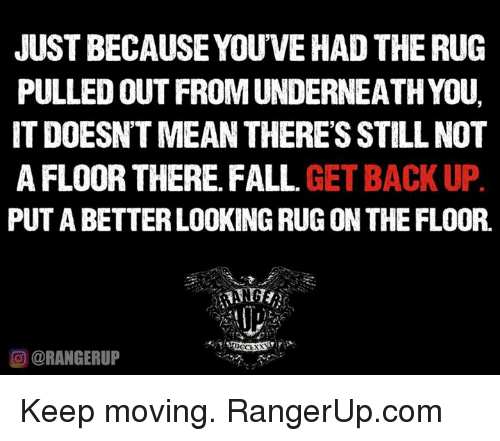 Memes, Rugs, and Pull Out: JUST BECAUSE YOUVEHAD THE RUG  PULLED OUT FROM UNDERNEATHYOU.  IT DOESNTMEAN THERES STILL NOT  AFLOOR THERE FALL  GET BACK UP  PUT A BETTER LOOKING RUG ON THE FLOOR.  OORANGERUP Keep moving.   RangerUp.com