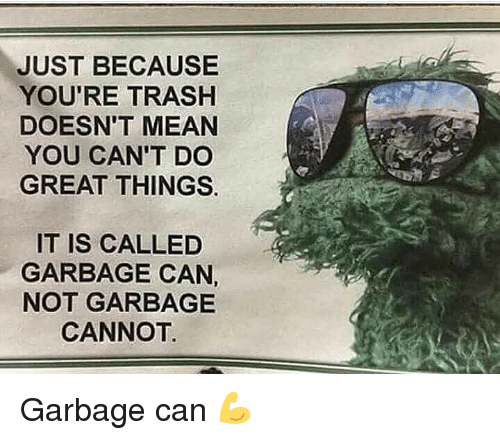Gym, Trash, and Mean: JUST BECAUSEE  YOU'RE TRASH  DOESN'T MEAN  YOU CAN'T DO  GREAT THINGS.  IT IS CALLED  GARBAGE CAN,  NOT GARBAGE  CANNOT. Garbage can 💪