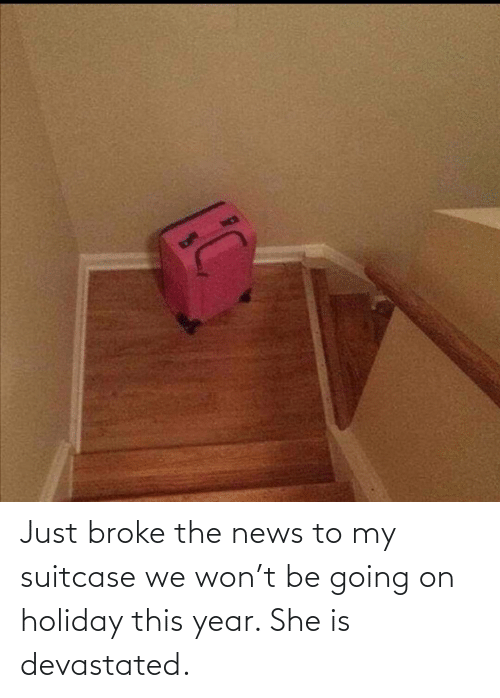 this year: Just broke the news to my suitcase we won't be going on holiday this year. She is devastated.