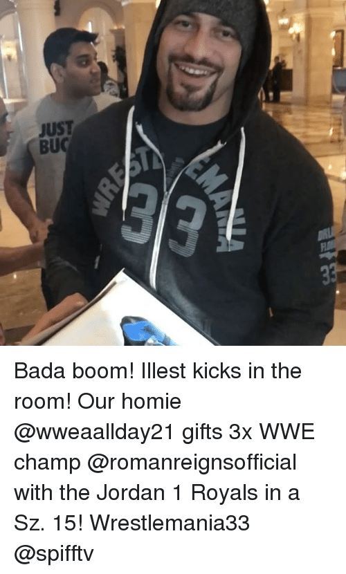 Homie, Memes, and World Wrestling Entertainment: JUST  BUC Bada boom! Illest kicks in the room! Our homie @wweaallday21 gifts 3x WWE champ @romanreignsofficial with the Jordan 1 Royals in a Sz. 15! Wrestlemania33 @spifftv