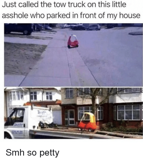 Dank, My House, and Petty: Just called the tow truck on this little  asshole who parked in front of my house Smh so petty