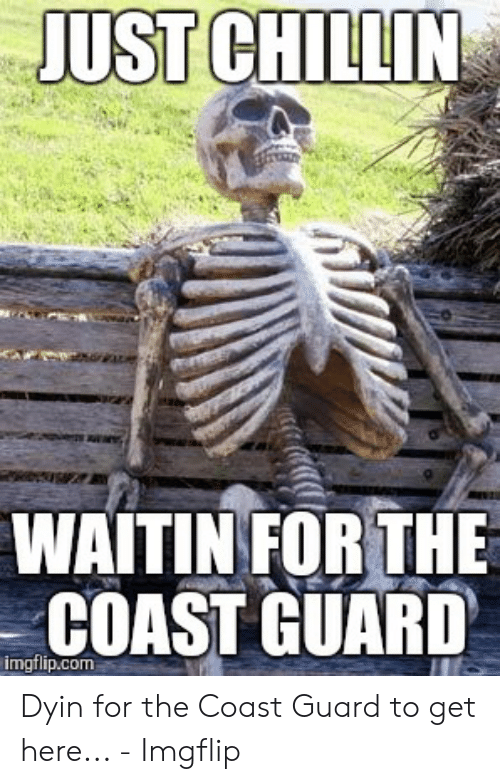 Funny Coast Guard: JUST CHILLIN  WAITIN FOR THE  COAST GUARD  imgflip.com Dyin for the Coast Guard to get here... - Imgflip