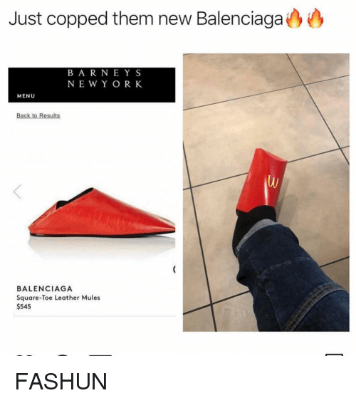 Balenciaga, Square, and Girl Memes: Just copped them new Balenciaga  BA R NEYS  NEW Y OR K  MENU  BALENCIAGA  Square-Toe Leather Mules  $545 FASHUN