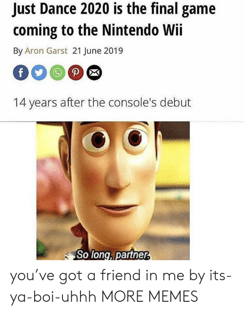 Uhhh: Just Dance 2020 is the final game  coming to the Nintendo Wii  By Aron Garst 21 June 2019  P  f  14 years after the console's debut  So long, partner, you've got a friend in me by its-ya-boi-uhhh MORE MEMES