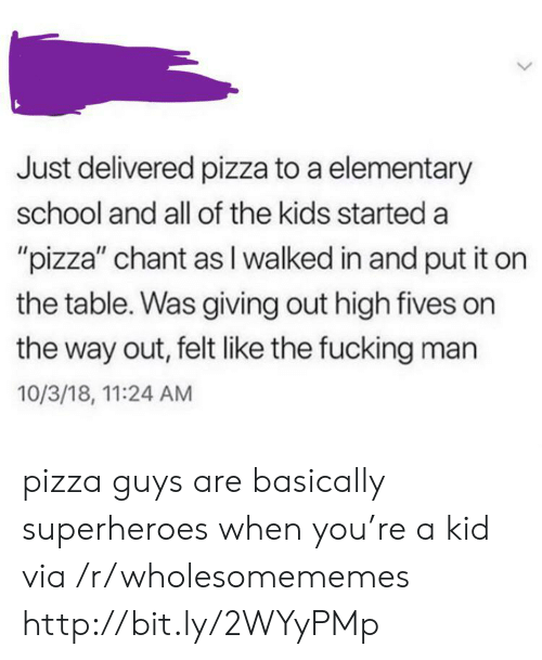 "Fucking, Pizza, and School: Just delivered pizza to a elementary  school and all of the kids started a  ""pizza"" chant as I walked in and put it on  the table. Was giving out high fives on  the way out, felt like the fucking man  10/3/18, 11:24 AM pizza guys are basically superheroes when you're a kid via /r/wholesomememes http://bit.ly/2WYyPMp"