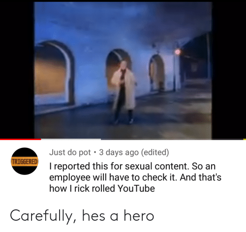 youtube.com, Content, and How: Just do pot  3 days ago (edited)  TRIGGERED  I reported this for sexual content. So an  employee will have to check it. And that's  how I rick rolled YouTube Carefully, hes a hero