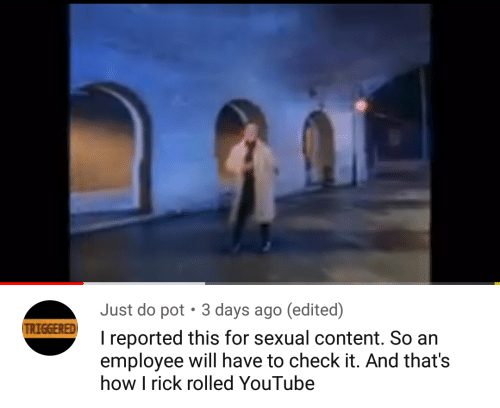 youtube.com, Content, and How: Just do pot  3 days ago (edited)  TRIGGERED  I reported this for sexual content. So an  employee will have to check it. And that's  how I rick rolled YouTube