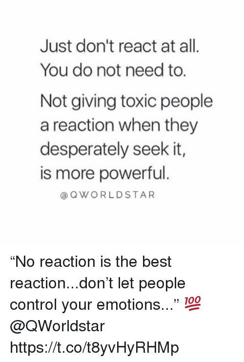 "Control, Best, and Powerful: Just don't react at all  You do not need to.  Not giving toxic people  a reaction when they  desperately seek it,  is more powerful  aQWORLDSTAR ""No reaction is the best reaction...don't let people control your emotions..."" 💯 @QWorldstar https://t.co/t8yvHyRHMp"