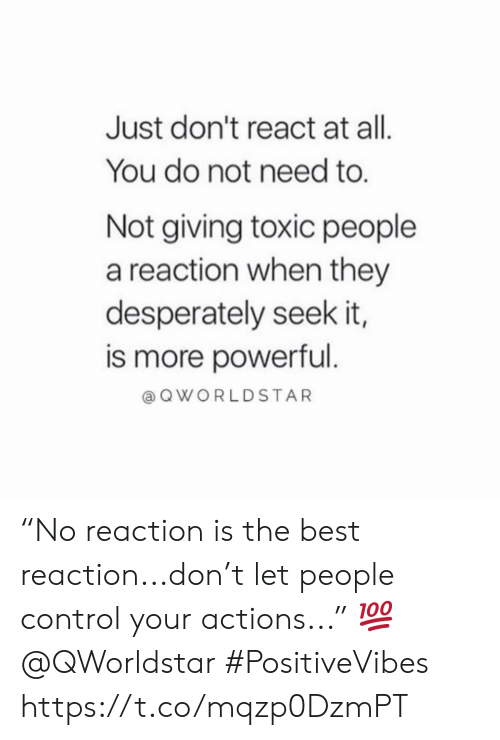 "Control, Best, and Powerful: Just don't react at all.  You do not need to.  Not giving toxic people  a reaction when they  desperately seek it,  is more powerful.  QWORLDSTAR ""No reaction is the best reaction...don't let people control your actions..."" 💯 @QWorldstar #PositiveVibes https://t.co/mqzp0DzmPT"