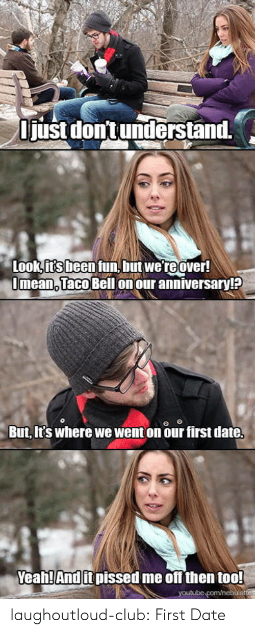 Club, Taco Bell, and Tumblr: just dont understand.  Look its been tun, but we reover  Jmean, Taco Bell on our anniversary!l?  But, It's where we went on our first date  Yeahl And it pissed me off then too! laughoutloud-club:  First Date