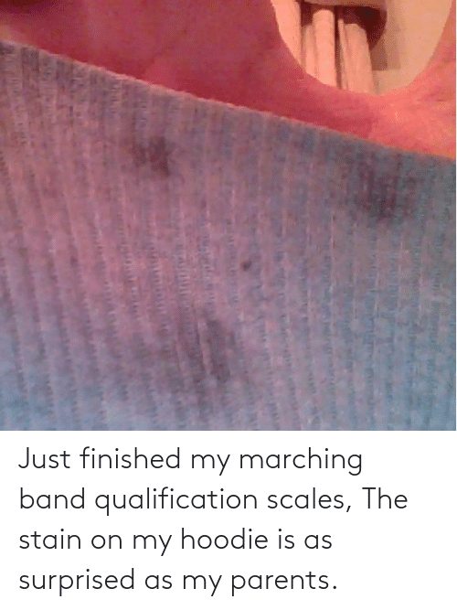 Marching: Just finished my marching band qualification scales, The stain on my hoodie is as surprised as my parents.