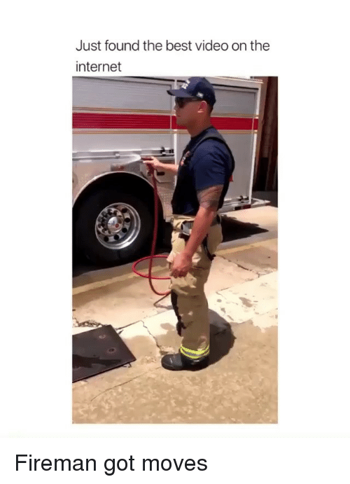 Best Video: Just found the best video on the  internet Fireman got moves