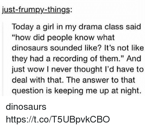 """Wow, Dinosaurs, and Girl: just-frumpy-things:  Today a girl in my drama class said  """"how did people know what  dinosaurs sounded like? It's not like  they had a recording of them."""" And  just wow I never thought I'd have to  deal with that. The answer to that  question is keeping me up at night.  91 dinosaurs https://t.co/T5UBpvkCBO"""