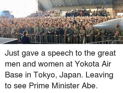 Japan, Women, and Tokyo: Just gave a speech to the great men and women at Yokota Air Base in Tokyo, Japan. Leaving to see Prime Minister Abe.