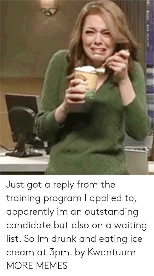 Drunking: Just got a reply from the training program I applied to, apparently im an outstanding candidate but also on a waiting list. So Im drunk and eating ice cream at 3pm. by Kwantuum MORE MEMES