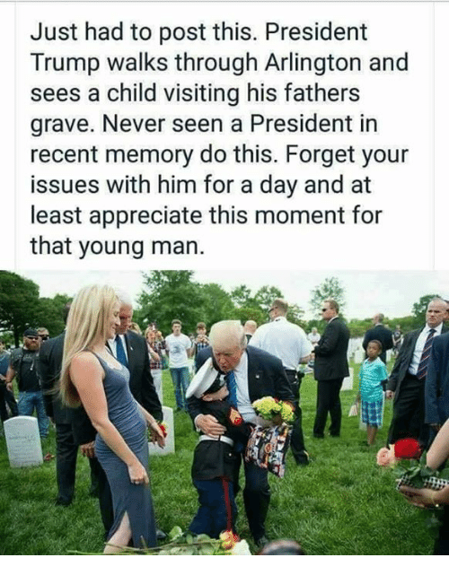 Memes, Appreciate, and Trump: Just had to post this. President  Trump walks through Arlington and  sees a child visiting his fathers  grave. Never seen a President in  recent memory do this. Forget your  issues with him for a day and at  least appreciate this moment for  that young man.