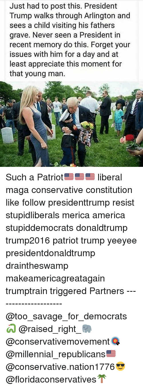 America, Memes, and Savage: Just had to post this. President  Trump walks through Arlington and  sees a child visiting his fathers  grave. Never seen a President in  recent memory do this. Forget your  issues with him for a day and at  least appreciate this moment for  that young man. Such a Patriot🇺🇸🇺🇸🇺🇸 liberal maga conservative constitution like follow presidenttrump resist stupidliberals merica america stupiddemocrats donaldtrump trump2016 patriot trump yeeyee presidentdonaldtrump draintheswamp makeamericagreatagain trumptrain triggered Partners --------------------- @too_savage_for_democrats🐍 @raised_right_🐘 @conservativemovement🎯 @millennial_republicans🇺🇸 @conservative.nation1776😎 @floridaconservatives🌴