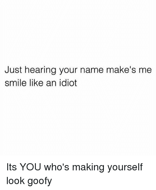 Memes, Smile, and Idiot: Just hearing your name make's me  smile like an idiot Its YOU who's making yourself look goofy