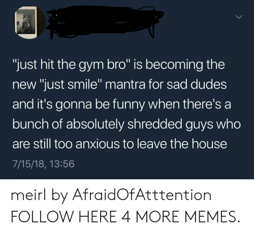 """Gym Bro: """"just hit the gym bro"""" is becoming the  new """"just smile"""" mantra for sad dudes  and it's gonna be funny when there's a  bunch of absolutely shredded guys who  are still too anxious to leave the house  7/15/18, 13:56  0 meirl by AfraidOfAtttention FOLLOW HERE 4 MORE MEMES."""
