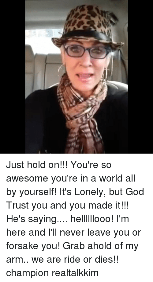 God, Memes, and World: Just hold on!!! You're so awesome you're in a world all by yourself! It's Lonely, but God Trust you and you made it!!! He's saying.... hellllllooo! I'm here and I'll never leave you or forsake you! Grab ahold of my arm.. we are ride or dies!! champion realtalkkim
