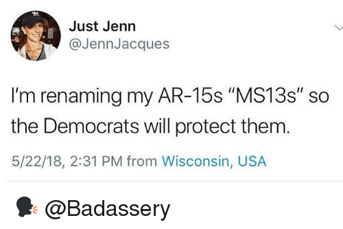 "Memes, Wisconsin, and 🤖: Just Jenn  @JennJacques  I'm renaming my AR-15s ""MS13s"" so  the Democrats will protect them  5/22/18, 2:31 PM from Wisconsin, USA 🗣 @Badassery"