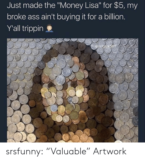 """Ass, Money, and Tumblr: Just made the """"Money Lisa"""" for $5, my  broke ass ain't buying it for a billion  Y'all trippin srsfunny:  """"Valuable"""" Artwork"""