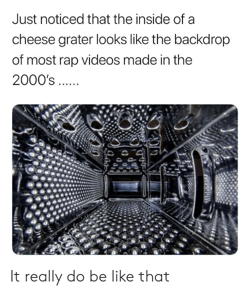 Be Like, Rap, and Videos: Just noticed that the inside of a  cheese grater looks like the backdrop  of most rap videos made in the  2000's It really do be like that