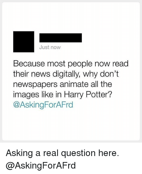 Harry Potter, Memes, and News: Just now  Because most people now read  their news digitally, why don't  newspapers animate all the  images like in Harry Potter?  @Asking ForAFrd Asking a real question here. @AskingForAFrd