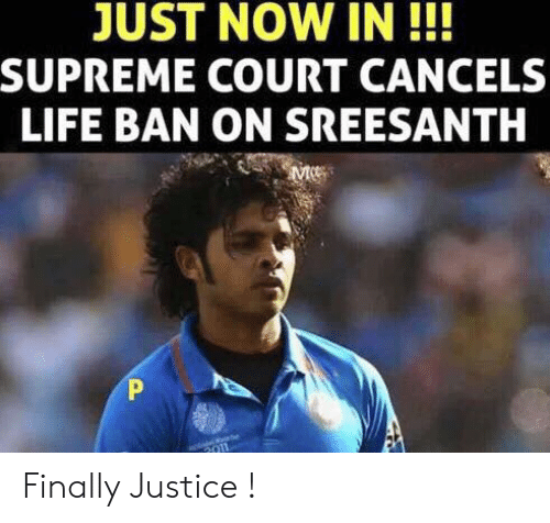 Life, Memes, and Supreme: JUST NOW IN!!  SUPREME COURT CANCELS  LIFE BAN ON SREESANTH Finally Justice !