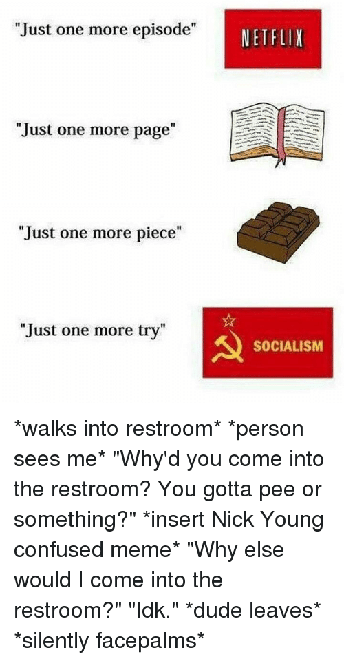 "Confused Meme: Just one more episode""  NETFLIX  ""Just one more page""  1I  Just one more piece""  Just one more try""  SOCIALISM *walks into restroom* *person sees me* ""Why'd you come into the restroom? You gotta pee or something?"" *insert Nick Young confused meme* ""Why else would I come into the restroom?"" ""Idk."" *dude leaves* *silently facepalms*"
