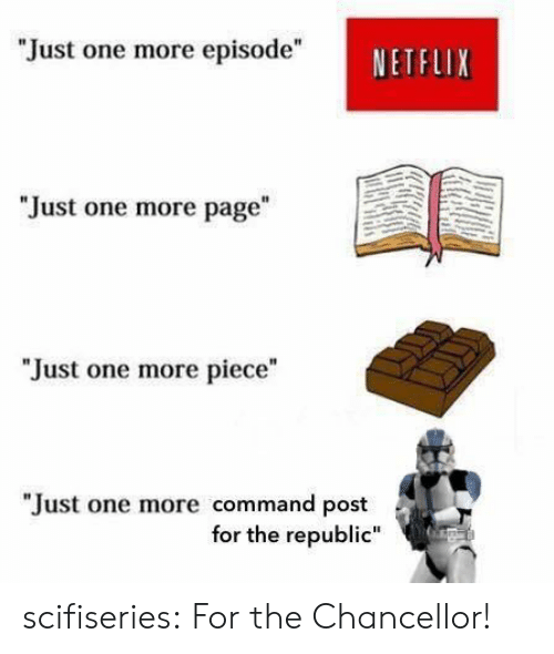 """Commandeer: """"Just one more episode""""  NETFLIX  """"Just one more page  """"Just one more piece""""  """"Just one more command post  for the republic"""" scifiseries:  For the Chancellor!"""