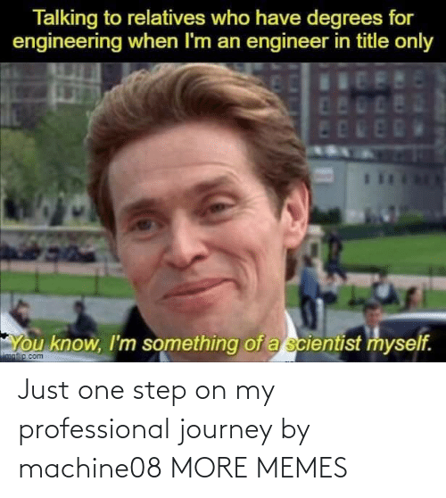 just: Just one step on my professional journey by machine08 MORE MEMES