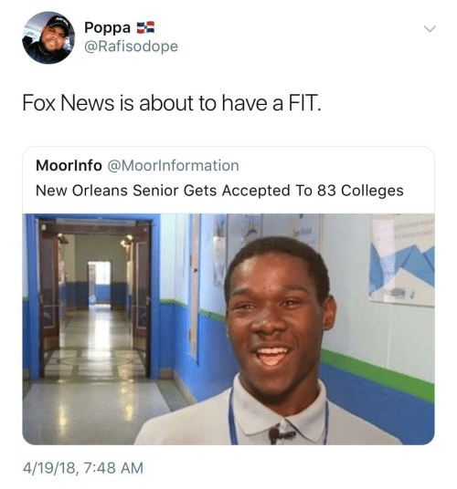 New Orleans: JUST  Poppa  @Rafisodope  Fox News is about to have a FIT.  Moorlnfo @Moorlnformation  New Orleans Senior Gets Accepted To 83 Colleges  4/19/18, 7:48 AM