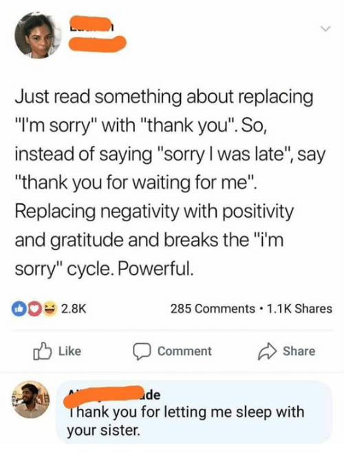 """Dank, Sorry, and Thank You: Just read something about replacing  """"I'm sorry"""" with """"thank you'. So,  instead of saying """"sorry l was late"""", say  """"thank you for waiting for me"""".  Replacing negativity with positivity  and gratitude and breaks the """"i'm  sorry"""" cycle. Powerful.  0 2.8K  285 Comments.1.1K Shares  Like Comment Share  de  ank you for letting me sleep witlh  your sister."""