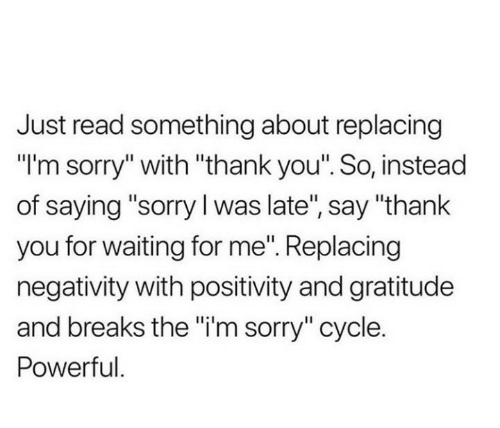 """Negativity: Just read something about replacing  """"I'm sorry"""" with """"thank you"""". So, instead  of saying """"sorry I was late"""", say """"thank  you for waiting for me"""". Replacing  negativity with positivity and gratitude  and breaks the """"i'm sorry"""" cycle.  Powerful."""