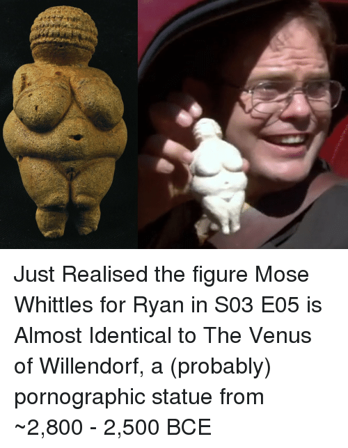 The Office, Venus, and Bce: Just Realised the figure Mose Whittles for Ryan in S03 E05 is Almost Identical to The Venus of Willendorf, a (probably) pornographic statue from ~2,800 - 2,500 BCE