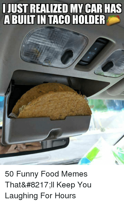 Food, Funny, and Memes: JUST REALIZED MY CAR HAS  A BUILT IN TACO HOLDER 50 Funny Food Memes That'll Keep You Laughing For Hours