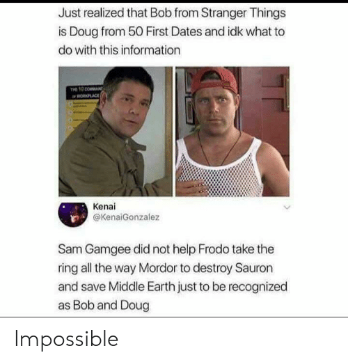 Recognized: Just realized that Bob from Stranger Things  is Doug from 50 First Dates and idk what to  do with this information  PLACE  Kenai  @KenaiGonzalez  Sam Gamgee did not help Frodo take the  ring all the way Mordor to destroy Sauron  and save Middle Earth just to be recognized  as Bob and Doug Impossible