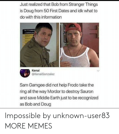 Recognized: Just realized that Bob from Stranger Things  is Doug from 50 First Dates and idk what to  do with this information  PLACE  Kenai  @KenaiGonzalez  Sam Gamgee did not help Frodo take the  ring all the way Mordor to destroy Sauron  and save Middle Earth just to be recognized  as Bob and Doug Impossible by unknown-user83 MORE MEMES