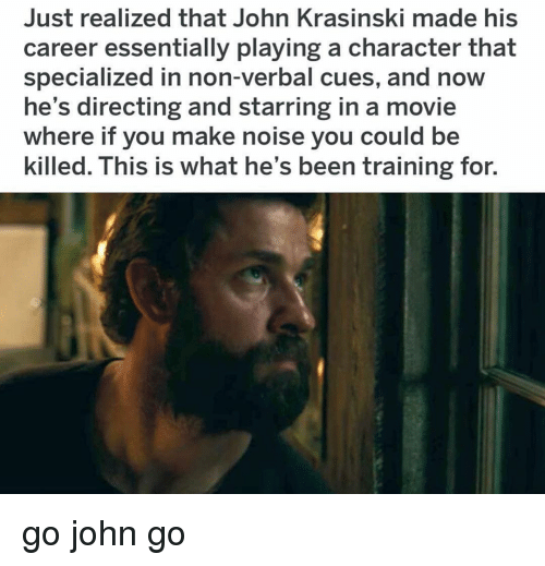 John Krasinski, Memes, and Movie: Just realized that John Krasinski made his  career essentially playing a character that  specialized in non-verbal cues, and now  he's directing and starring in a movie  where if you make noise you could be  killed. This is what he's been training for. go john go