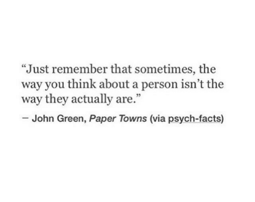 """Facts, Psych, and John Green: """"Just remember that sometimes, the  way you think about a person isn't the  way they actually are.""""  35  John Green, Paper Towns (via psych-facts)"""